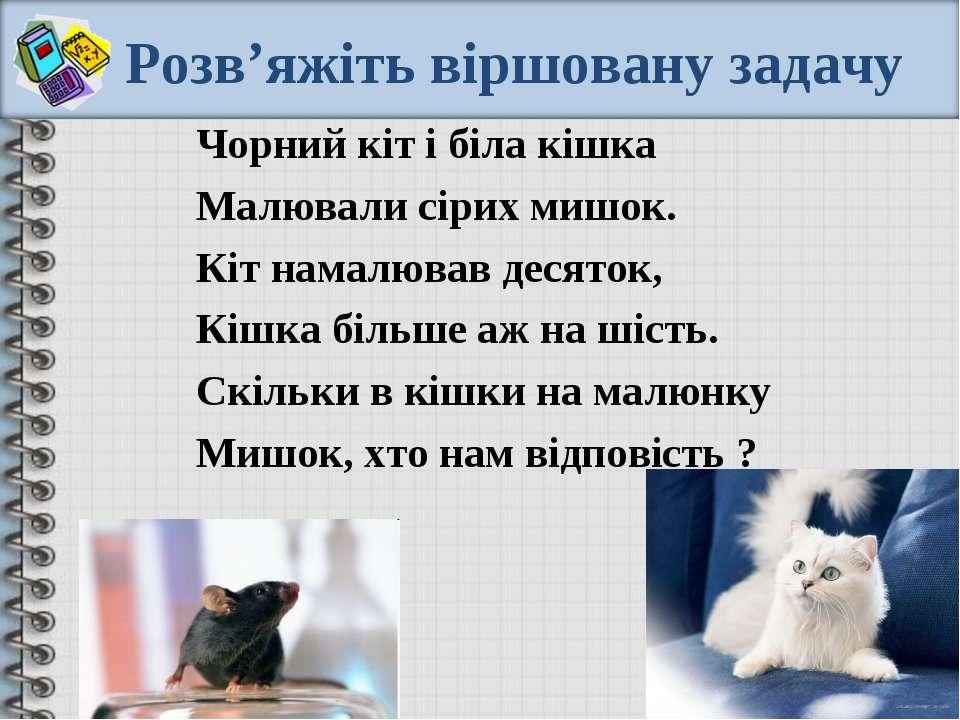 Розв'яжіть віршовану задачу Чорний кіт і біла кішка Малювали сірих мишок. Кіт...