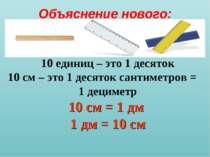 Объяснение нового: 10 единиц – это 1 десяток 10 см – это 1 десяток сантиметро...