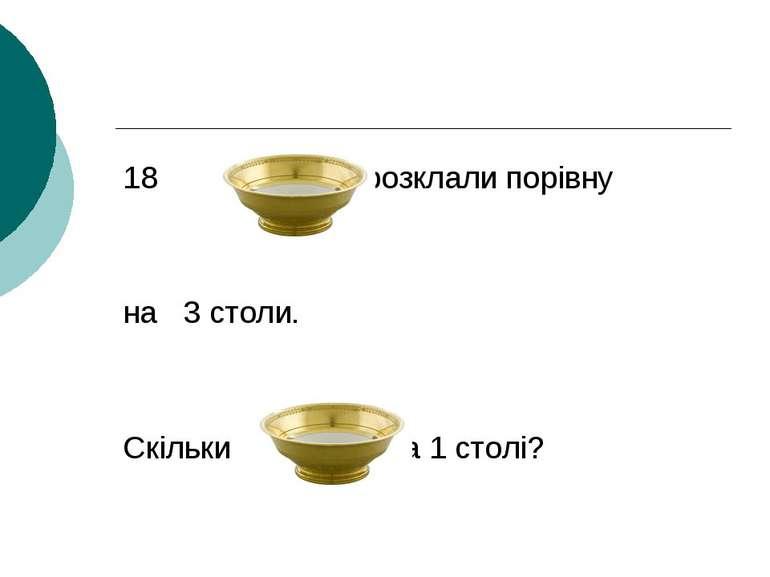 18 розклали порівну на 3 столи. Скільки на 1 столі?