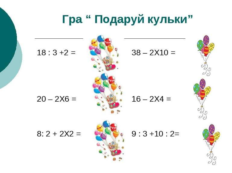 """Гра """" Подаруй кульки"""" 18 : 3 +2 = 20 – 2Х6 = 8: 2 + 2Х2 = 38 – 2Х10 = 16 – 2Х..."""