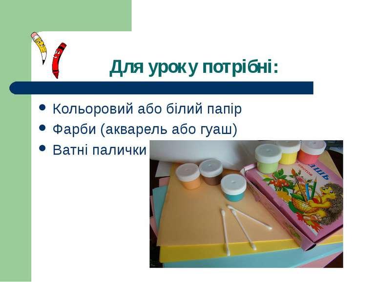 Для уроку потрібні: Кольоровий або білий папір Фарби (акварель або гуаш) Ватн...