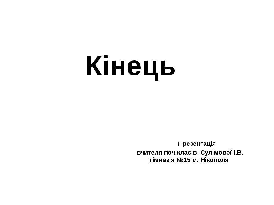 Кінець Презентація вчителя поч.класів Сулімової І.В. гімназія №15 м. Нікополя
