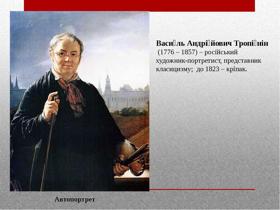 Васи ль Андрі йович Тропі нін (1776 – 1857) – російський художник-портретист,...