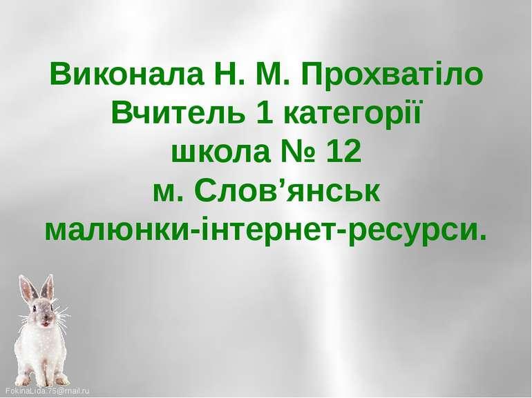 Виконала Н. М. Прохватіло Вчитель 1 категорії школа № 12 м. Слов'янськ малюнк...