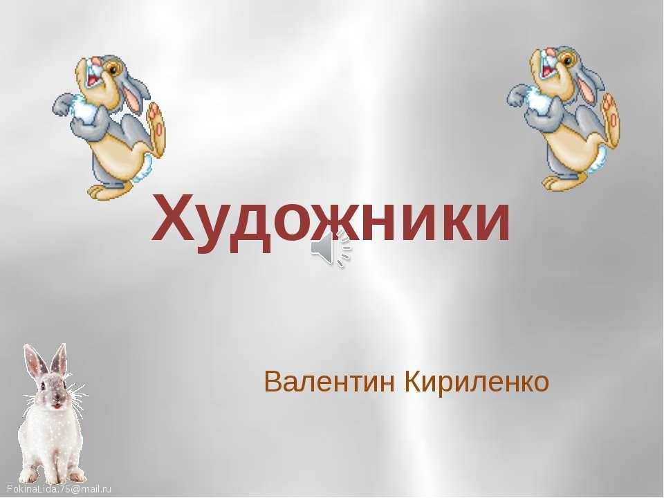 Художники Валентин Кириленко FokinaLida.75@mail.ru