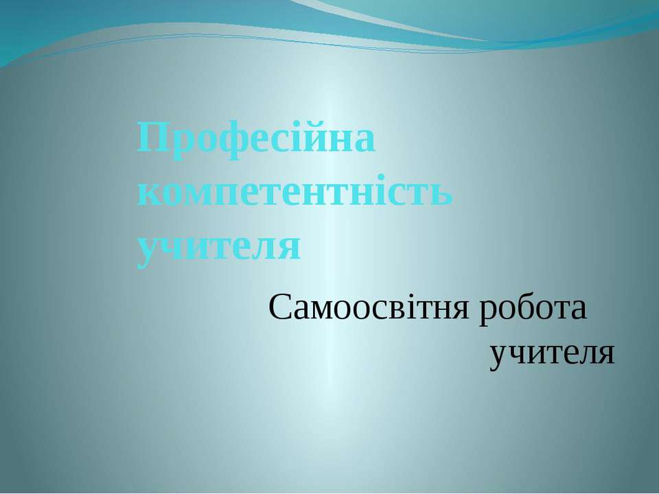 Професійна компетентність учителя Самоосвітня робота учителя