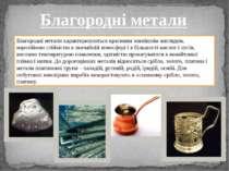 Благородні метали характеризуються красивим зовнішнім виглядом, корозійною ст...