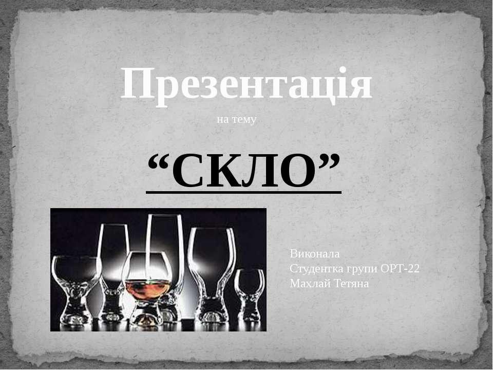 """Презентація на тему """"СКЛО"""" Виконала Студентка групи ОРТ-22 Махлай Тетяна"""