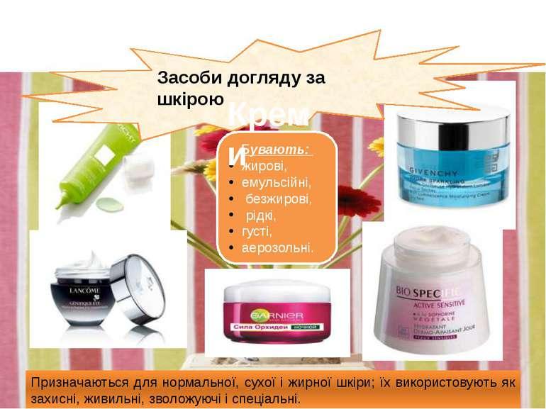 Засоби догляду за шкірою Бувають: жирові, емульсійні, безжирові, рідкі, густі...