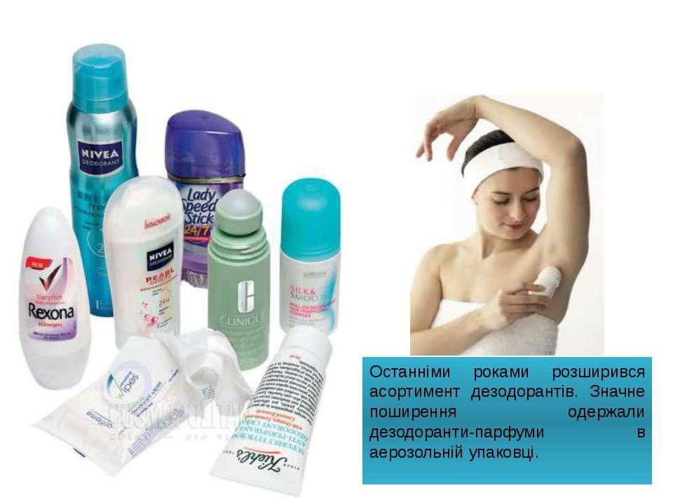 Останніми роками розширився асортимент дезодорантів. Значне поширення одержал...