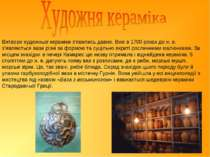 Витвори художньої кераміки з'явились давно. Вже в 1700 роках до н.е. з'являю...