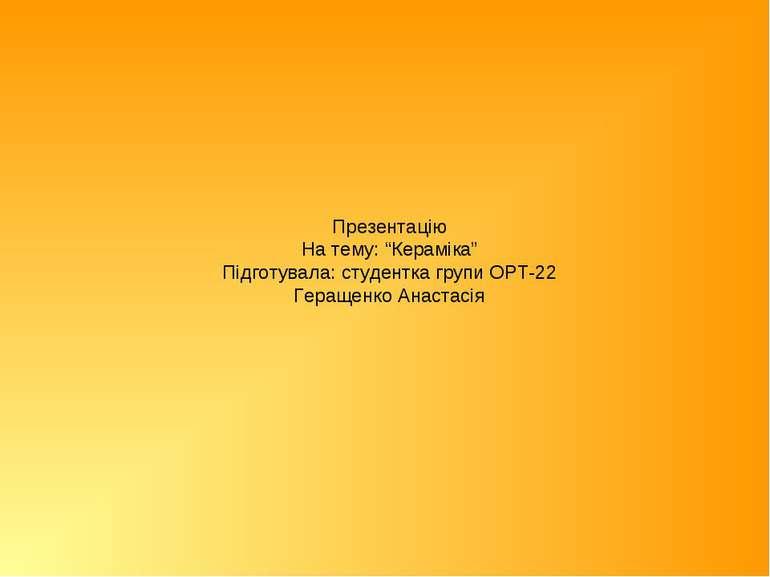 """Презентацію На тему: """"Кераміка"""" Підготувала: студентка групи ОРТ-22 Геращенко..."""