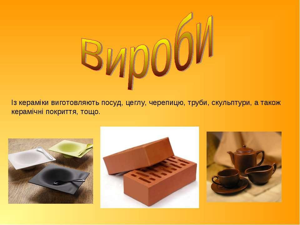 Із кераміки виготовляють посуд, цеглу, черепицю, труби, скульптури, а також к...