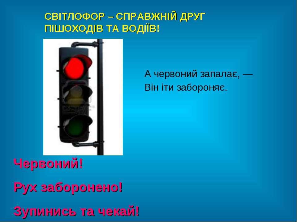 Червоний! Рух заборонено! Зупинись та чекай! СВІТЛОФОР – СПРАВЖНІЙ ДРУГ ПІШОХ...