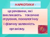 НАРКОТИКИ - це речовини, які викликають токсичне отруєння, психологічну і фіз...