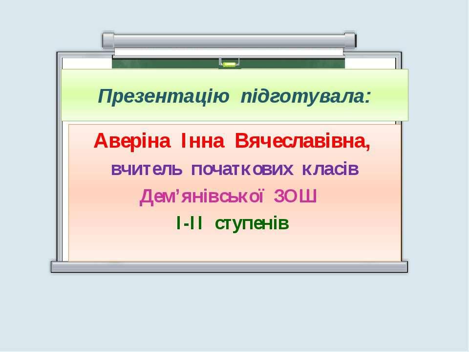 Презентацію підготувала: Аверіна Інна Вячеславівна, вчитель початкових класів...