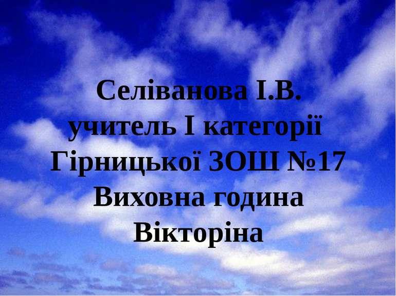 Селіванова І.В. учитель I категорії Гірницької ЗОШ №17 Виховна година Вікторіна
