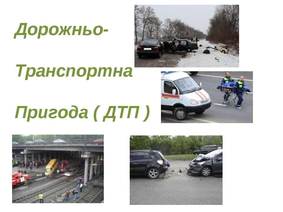 Дорожньо- Транспортна Пригода ( ДТП )
