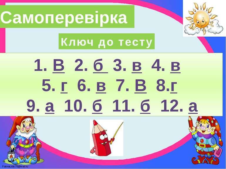 Самоперевірка Ключ до тесту 1. В 2. б 3. в 4. в 5. г 6. в 7. В 8.г 9. а 10. б...