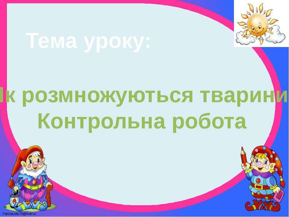 Тема уроку: Як розмножуються тварини. Контрольна робота FokinaLida.75@mail.ru