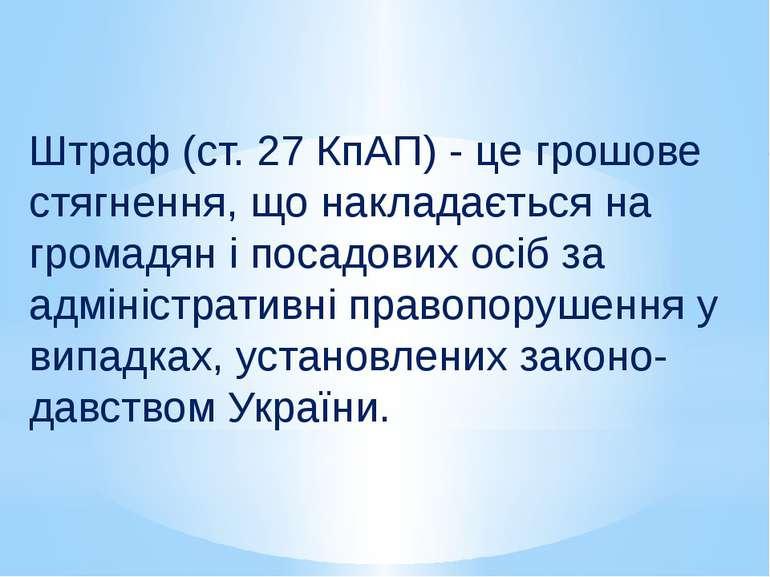 Штраф (ст. 27 КпАП) - це грошове стягнення, що накладається на громадян і пос...