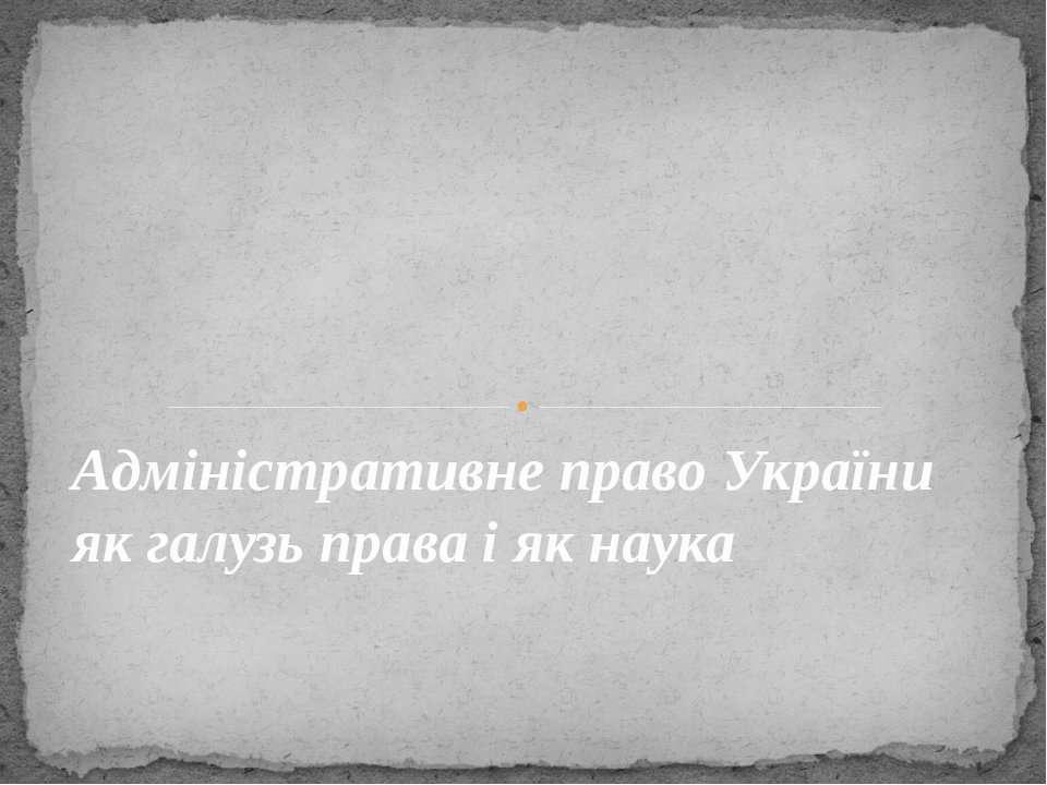Адміністративне право України як галузь права і як наука
