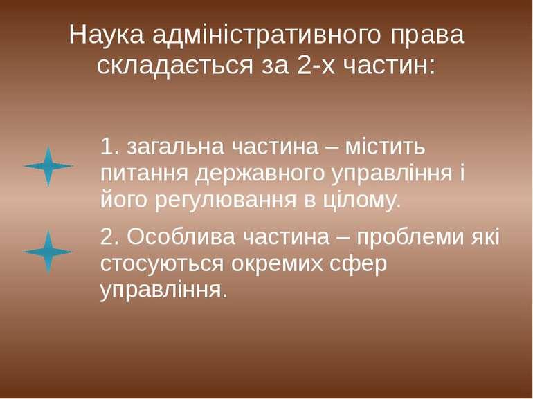Наука адміністративного права складається за 2-х частин: 1. загальна частина ...