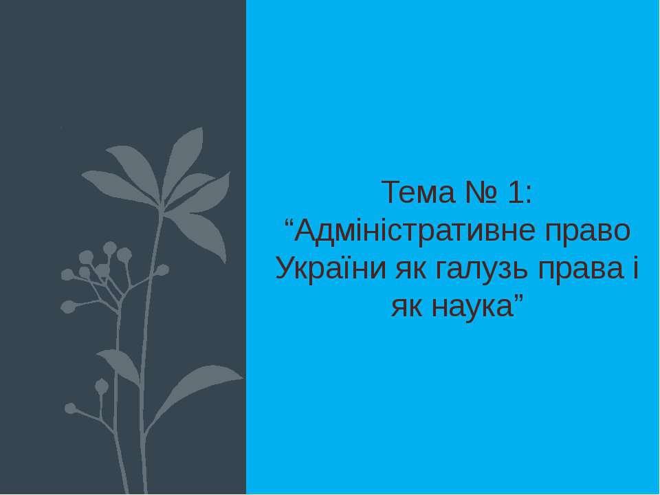 "Тема № 1: ""Адміністративне право України як галузь права і як наука"""