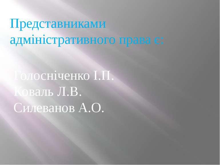 Представниками адміністративного права є: Голосніченко І.П. Коваль Л.В. Силев...
