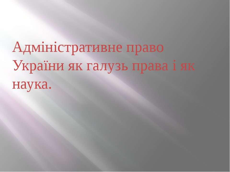 Адміністративне право України як галузь права і як наука.