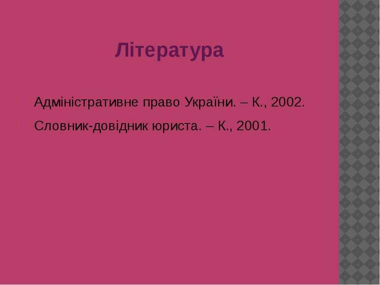 Література Адміністративне право України. – К., 2002. Словник-довідник юриста...