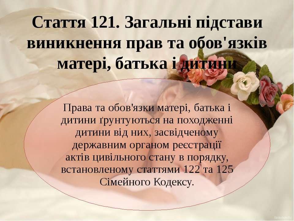 Стаття 121. Загальні підстави виникнення прав та обов'язків матері, батька і ...