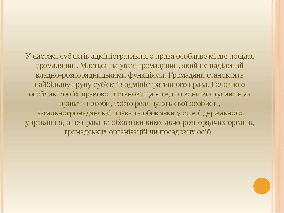 У системі суб'єктів адміністративного права особливе місце посідає громадянин...