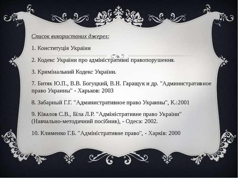 Список використаних джерел: 1. Конституція України 2. Кодекс України про адмі...