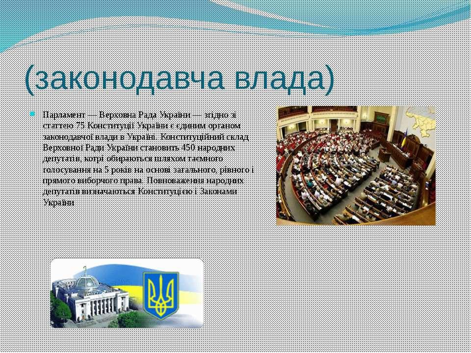 (законодавча влада) Парламент — Верховна Рада України — згідно зі статтею 75 ...