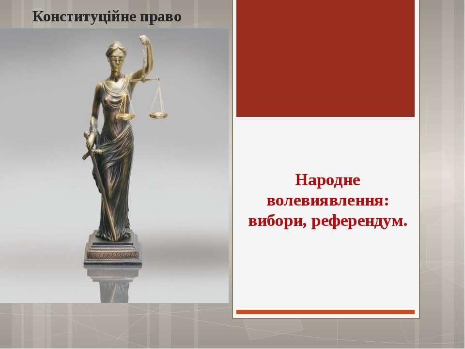 Народне волевиявлення: вибори, референдум. Конституційне право