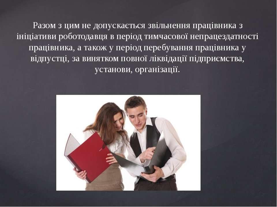 Разом з цим не допускається звільнення працівника з ініціативи роботодавця в ...