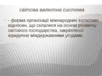 світова валютна система - форма організації міжнародних валютних відносин, що...