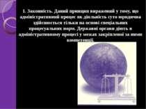 1. Законність. Даний принцип виражений у тому, що адміністративний процес як ...