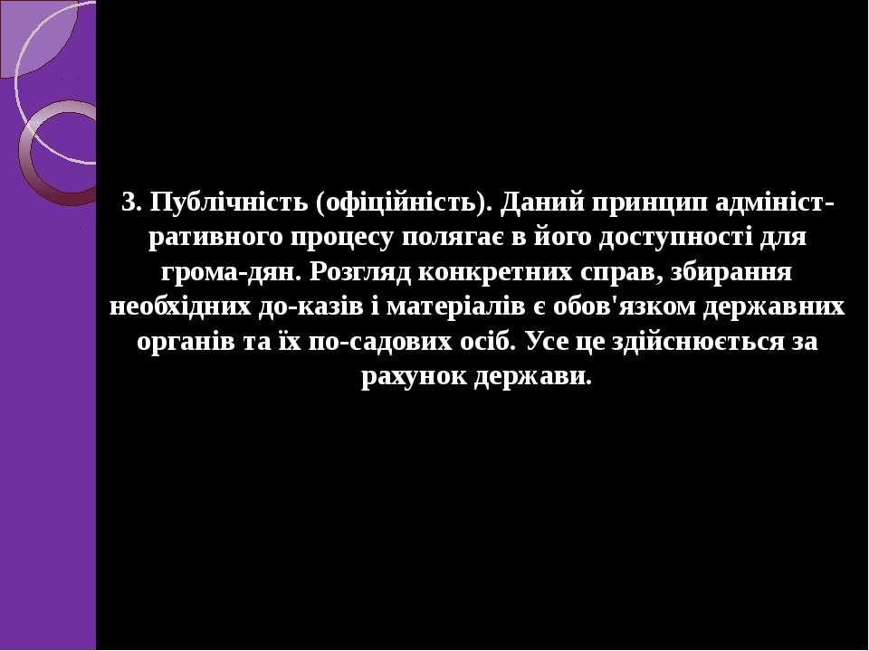 3. Публічність (офіційність). Даний принцип адмініст ративного процесу поляга...