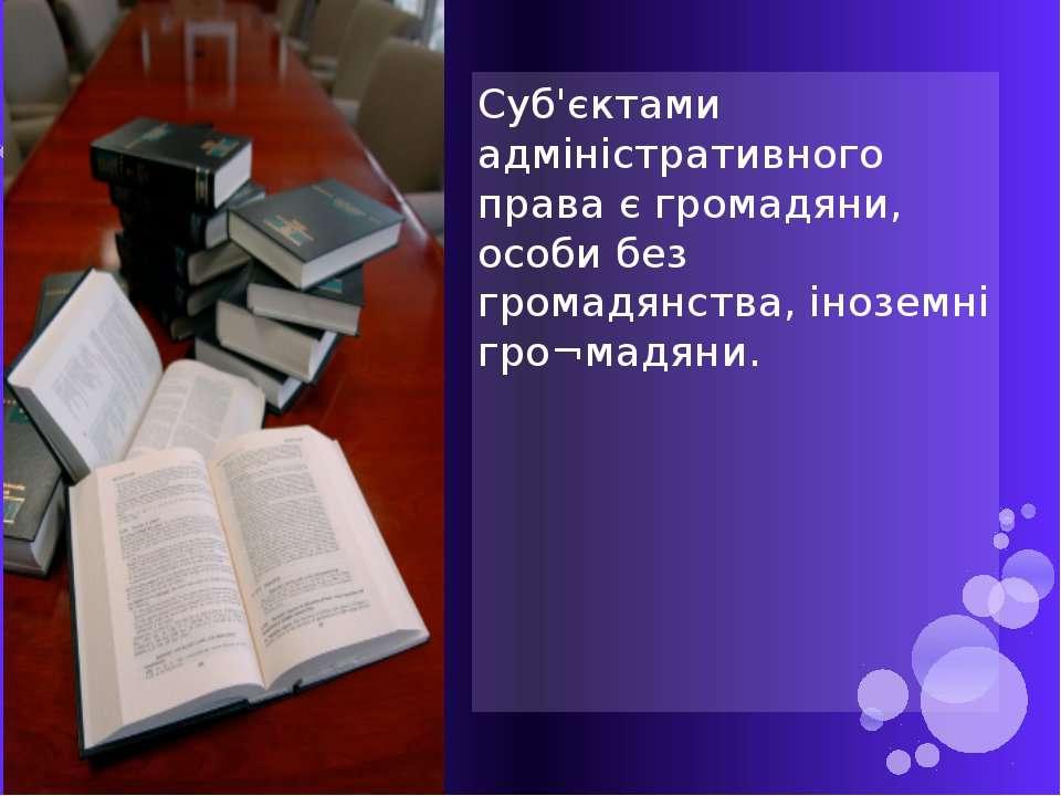 Суб'єктами адміністративного права є громадяни, особи без громадянства, інозе...