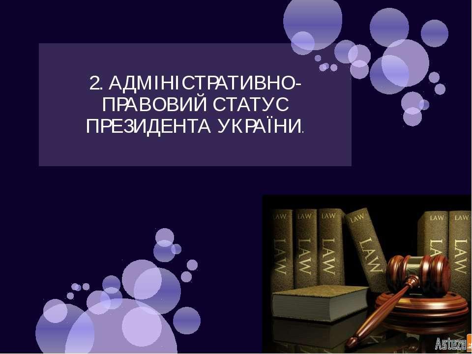 2. АДМІНІСТРАТИВНО-ПРАВОВИЙ СТАТУС ПРЕЗИДЕНТА УКРАЇНИ.