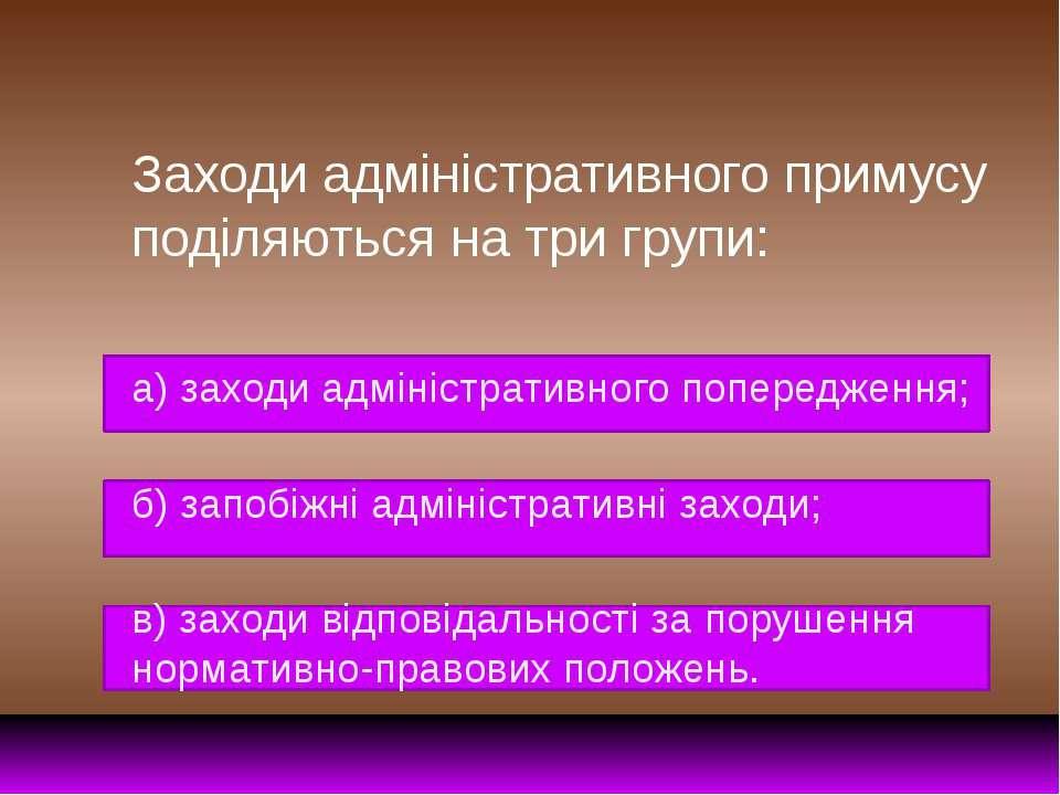 Заходи адміністративного примусу поділяються на три групи: а) заходи адмініст...