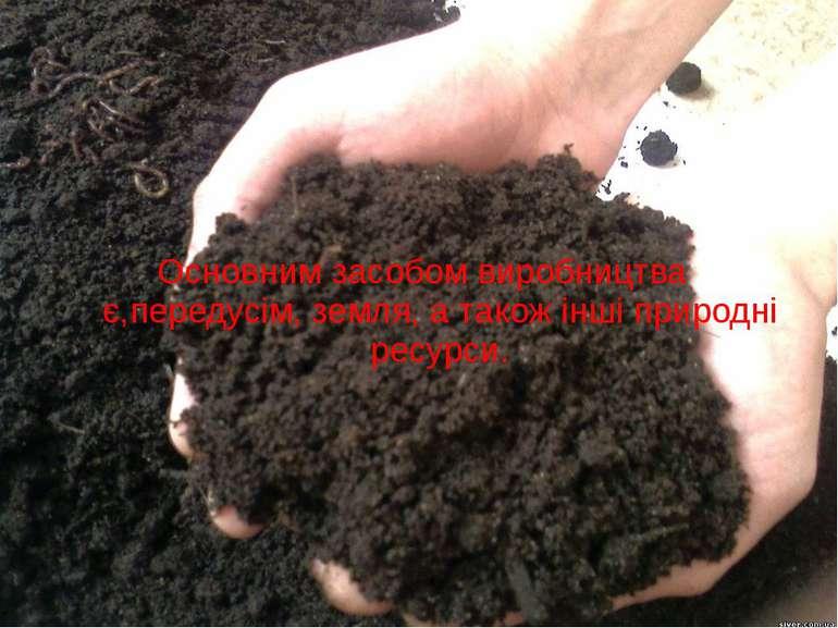 Основним засобом виробництва є,передусім, земля, а також інші природні ресурси.