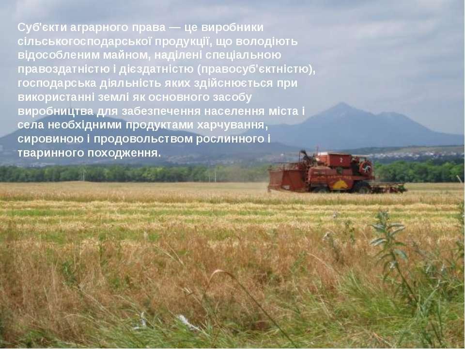 Суб'єкти аграрного права — це виробники сільськогосподарської продукції, що в...