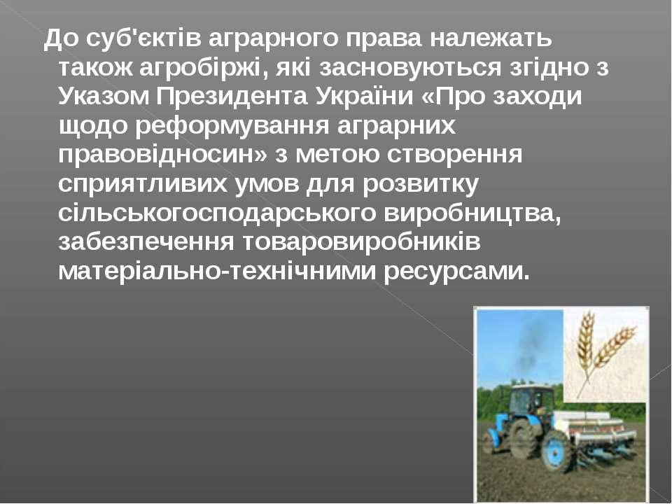 До суб'єктів аграрного права належать також агробіржі, які засновуються згідн...