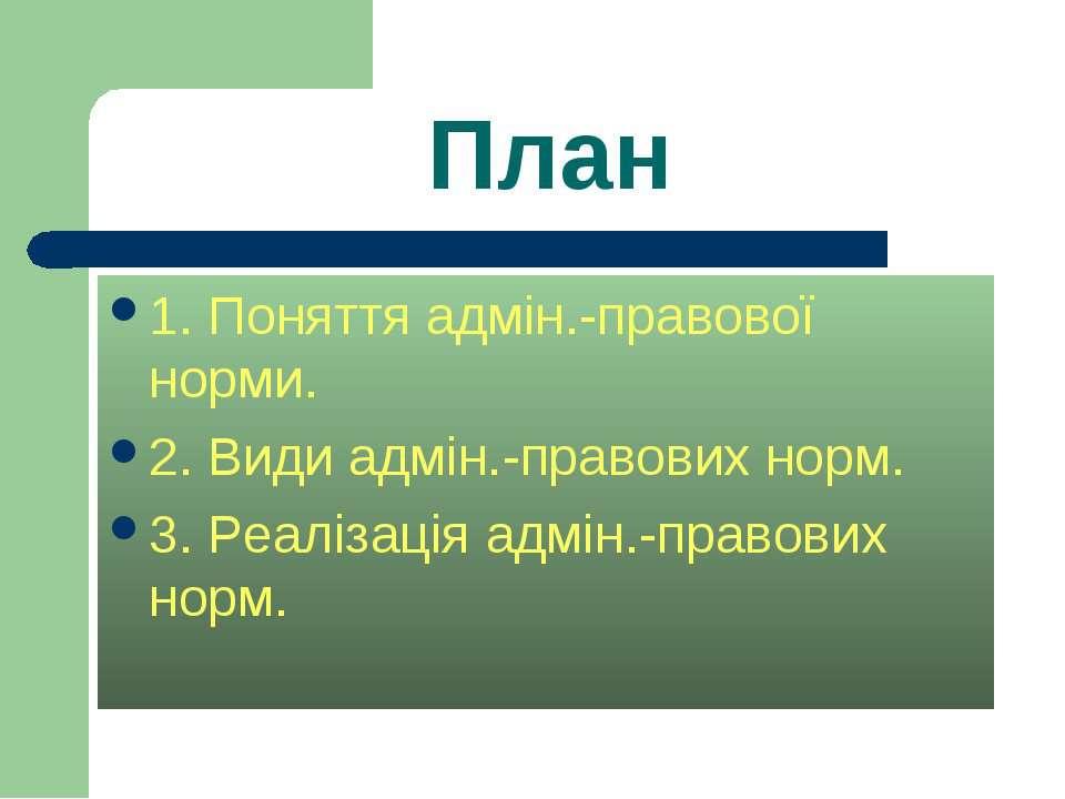 План 1. Поняття адмін.-правової норми. 2. Види адмін.-правових норм. 3. Реалі...