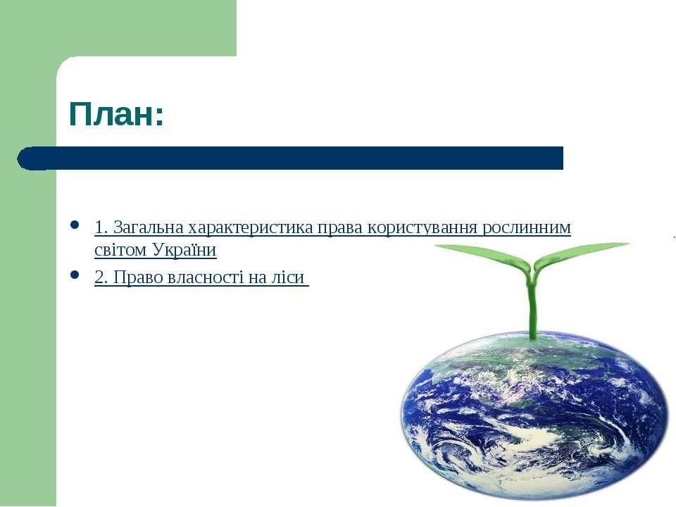 План: 1. Загальна характеристика права користування рослинним світом України ...