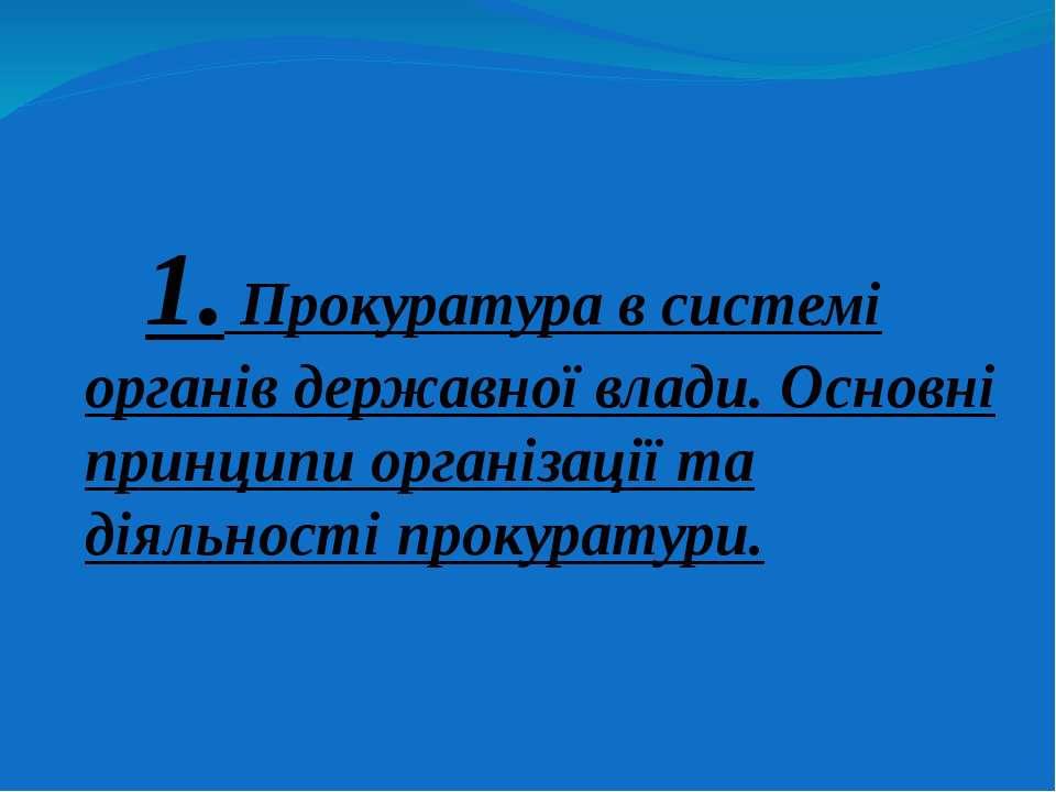 1. Прокуратура в системі органів державної влади. Основні принципи організаці...