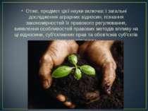 Отже, предмет цієї науки включає і загальні дослідження аграрних відносин, пі...
